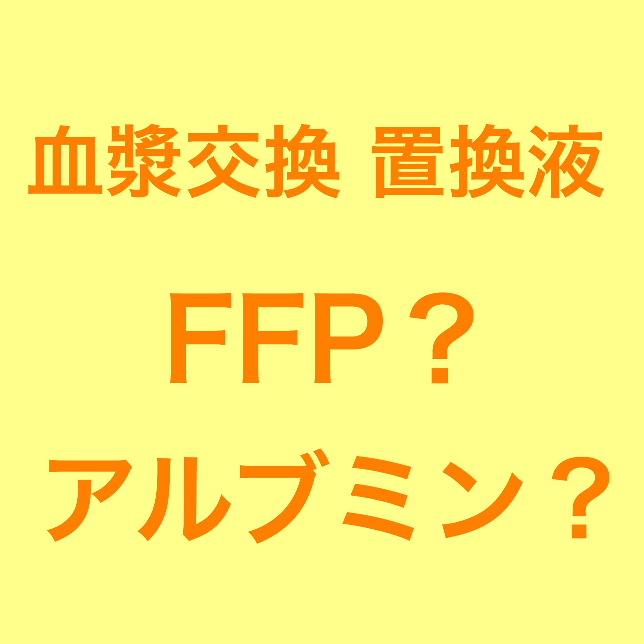 血漿交換の置換液 FFP、アルブミン製剤の使い分けと注意点
